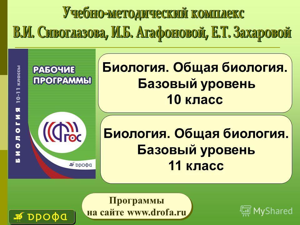 Биология. Общая биология. Базовый уровень 10 класс Биология. Общая биология. Базовый уровень 11 класс Программы на сайте www.drofa.ru Программы на сайте www.drofa.ru
