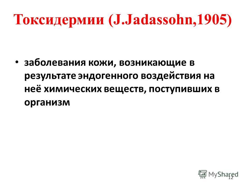Токсидермии (J.Jadassohn,1905) заболевания кожи, возникающие в результате эндогенного воздействия на неё химических веществ, поступивших в организм 12