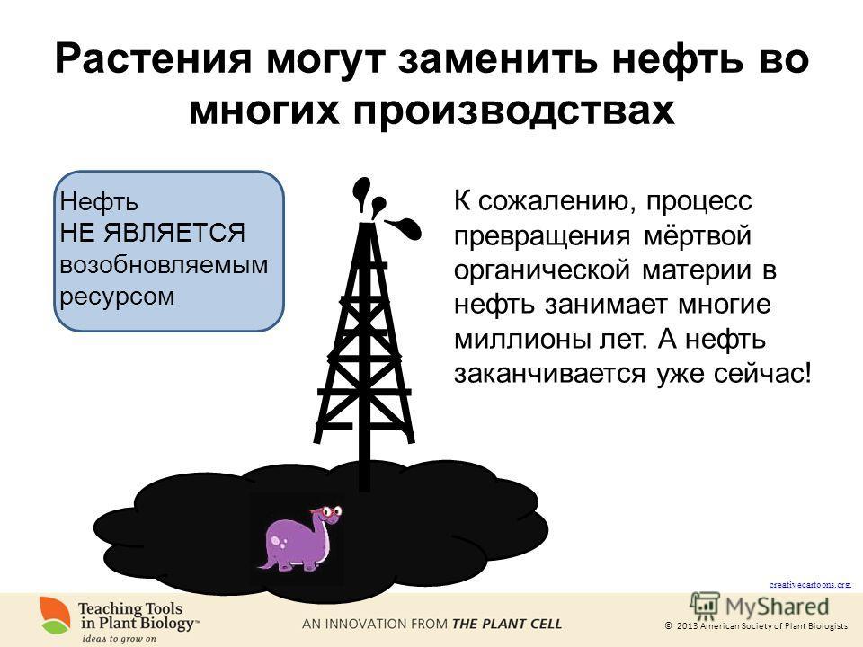 © 2013 American Society of Plant Biologists Растения могут заменить нефть во многих производствах creativecartoons.org creativecartoons.org. К сожалению, процесс превращения мёртвой органической материи в нефть занимает многие миллионы лет. А нефть з