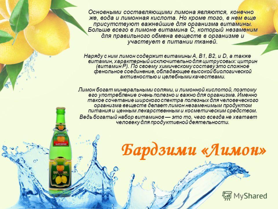 Основными составляющими лимона являются, конечно же, вода и лимонная кислота. Но кроме того, в нем еще присутствуют важнейшие для организма витамины. Больше всего в лимоне витамина С, который незаменим для правильного обмена веществ в организме и уча