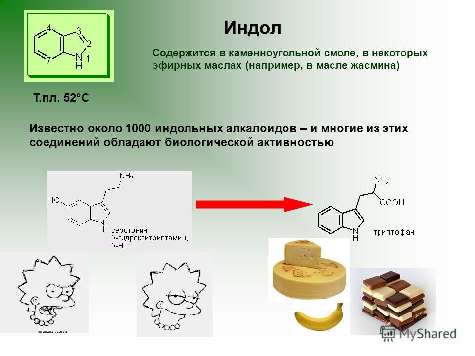 Т.пл. 52°С Известно около 1000 индольных алкалоидов – и многие из этих соединений обладают биологической активностью Содержится в каменноугольной смоле, в некоторых эфирных маслах (например, в масле жасмина) Индол