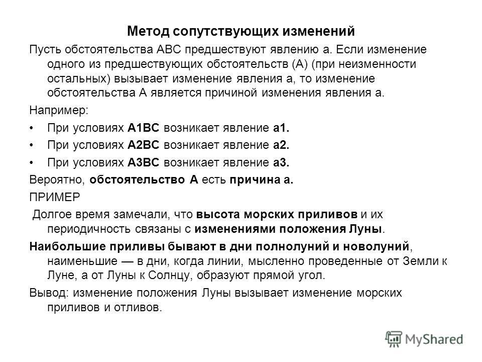 Метод сопутствующих изменений Пусть обстоятельства ABC предшествуют явлению а. Если изменение одного из предшествующих обстоятельств (А) (при неизменности остальных) вызывает изменение явления а, то изменение обстоятельства А является причиной измене