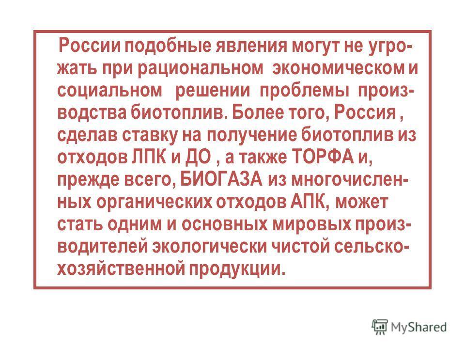 России подобные явления могут не угро- жать при рациональном экономическом и социальном решении проблемы произ- водства биотоплив. Более того, Россия, сделав ставку на получение биотоплив из отходов ЛПК и ДО, а также ТОРФА и, прежде всего, БИОГАЗА из