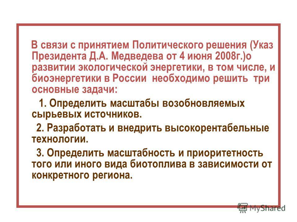 В связи с принятием Политического решения (Указ Президента Д.А. Медведева от 4 июня 2008г.)о развитии экологической энергетики, в том числе, и биоэнергетики в России необходимо решить три основные задачи: 1. Определить масштабы возобновляемых сырьевы