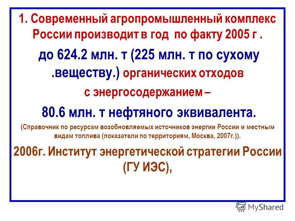 1. Современный агропромышленный комплекс России производит в год по факту 2005 г. до 624.2 млн. т (225 млн. т по сухому.веществу.) органических отходов с энергосодержанием – 80.6 млн. т нефтяного эквивалента. (Справочник по ресурсам возобновляемых ис