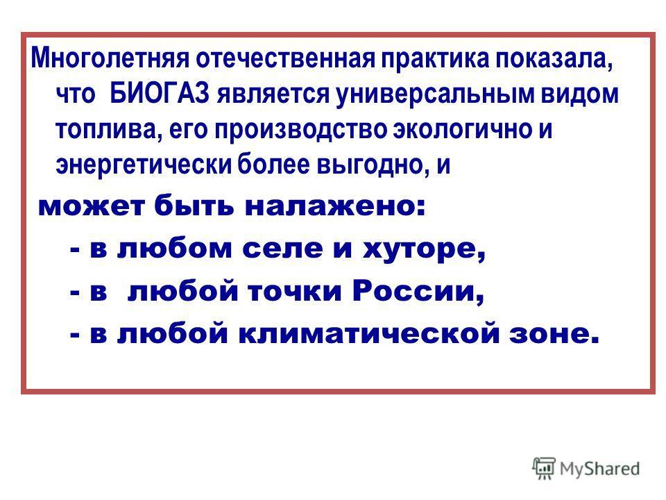Многолетняя отечественная практика показала, что БИОГАЗ является универсальным видом топлива, его производство экологично и энергетически более выгодно, и может быть налажено: - в любом селе и хуторе, - в любой точки России, - в любой климатической з