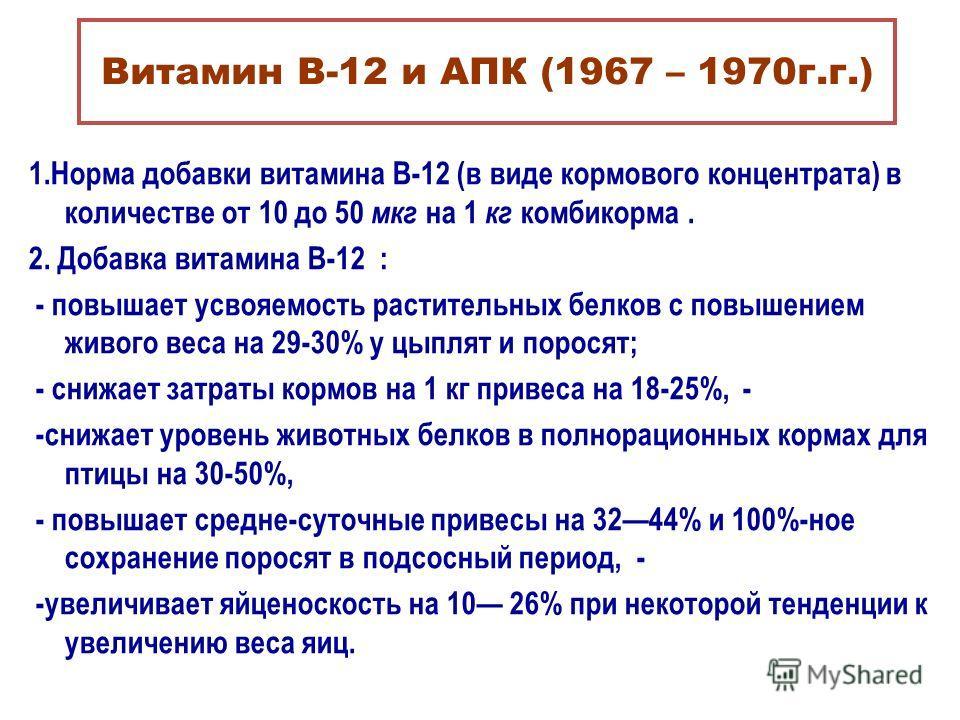 Витамин В-12 и АПК (1967 – 1970г.г.) 1.Норма добавки витамина В-12 (в виде кормового концентрата) в количестве от 10 до 50 мкг на 1 кг комбикорма. 2. Добавка витамина В-12 : - повышает усвояемость растительных белков с повышением живого веса на 29-30