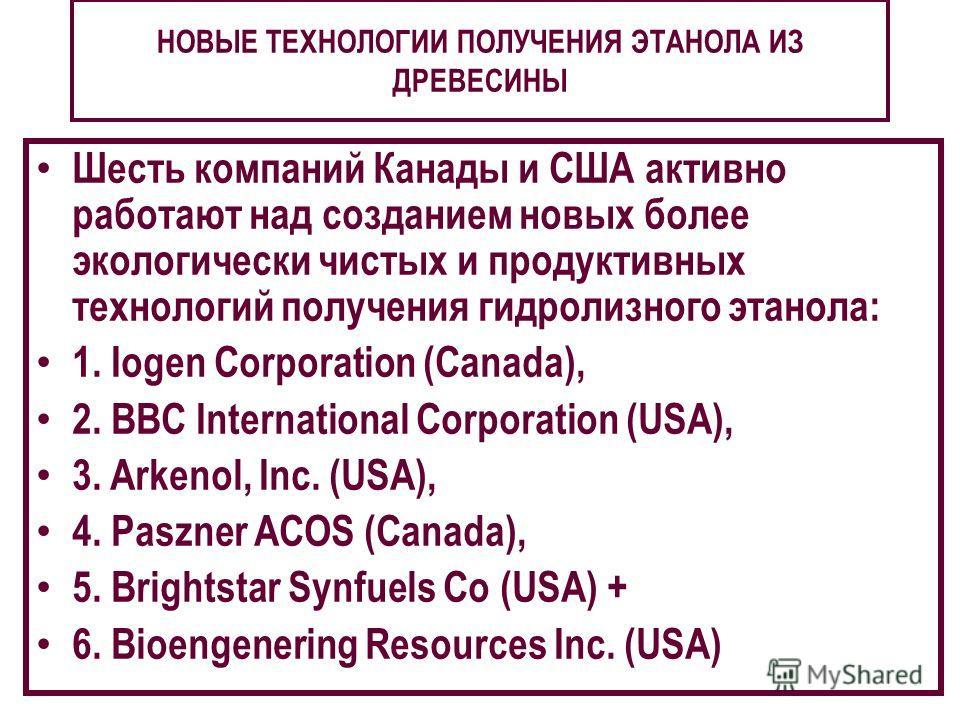 НОВЫЕ ТЕХНОЛОГИИ ПОЛУЧЕНИЯ ЭТАНОЛА ИЗ ДРЕВЕСИНЫ Шесть компаний Канады и США активно работают над созданием новых более экологически чистых и продуктивных технологий получения гидролизного этанола: 1. Iogen Corporation (Canada), 2. BBC International C