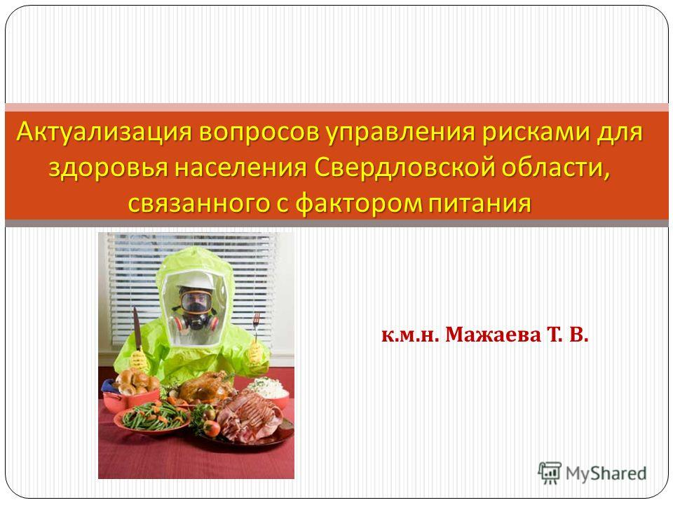 Актуализация вопросов управления рисками для здоровья населения Свердловской области, связанного с фактором питания к. м. н. Мажаева Т. В.