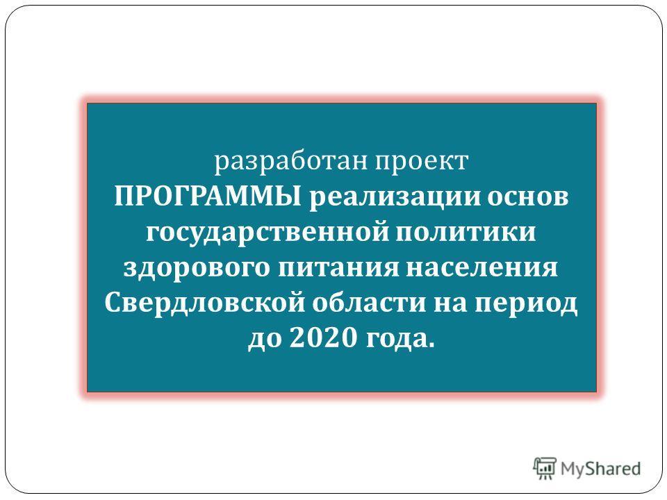 разработан проект ПРОГРАММЫ реализации основ государственной политики здорового питания населения Свердловской области на период до 2020 года.
