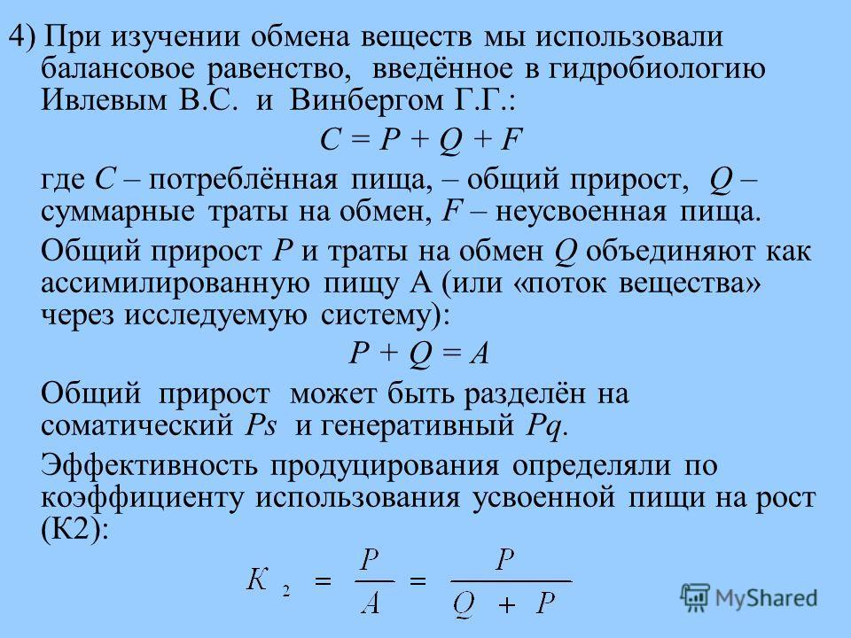 4) При изучении обмена веществ мы использовали балансовое равенство, введённое в гидробиологию Ивлевым В.С. и Винбергом Г.Г.: С = P + Q + F где С – потреблённая пища, – общий прирост, Q – суммарные траты на обмен, F – неусвоенная пища. Общий прирост