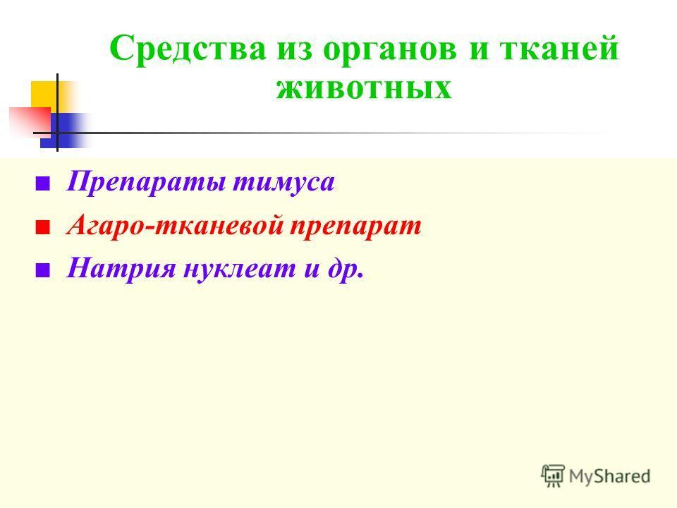 Средства из органов и тканей животных Препараты тимуса Агаро-тканевой препарат Натрия нуклеат и др.