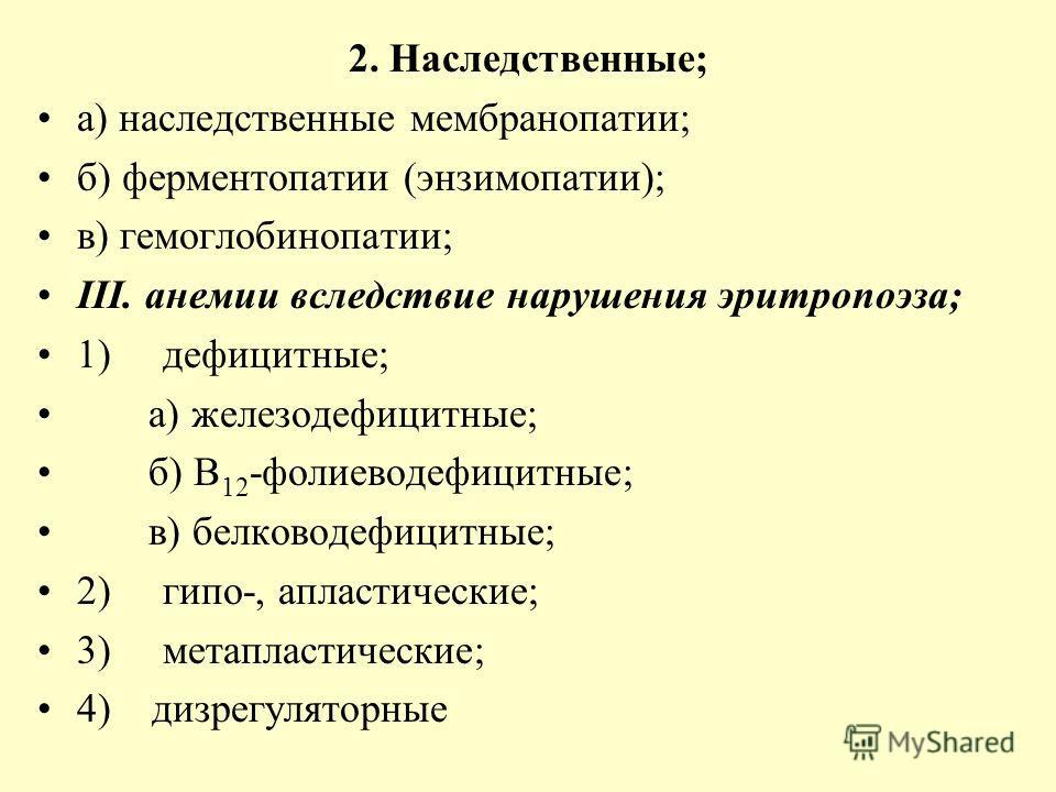 2. Наследственные; а) наследственные мембранопатии; б) ферментопатии (энзимопатии); в) гемоглобинопатии; ІІІ. анемии вследствие нарушения эритропоэза; 1) дефицитные; а) железодефицитные; б) В 12 -фолиеводефицитные; в) белководефицитные; 2) гипо-, апл