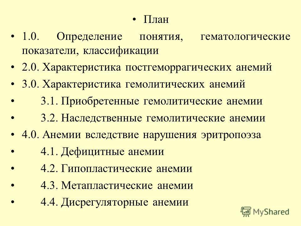 План 1.0. Определение понятия, гематологические показатели, классификации 2.0. Характеристика постгеморрагических анемий 3.0. Характеристика гемолитических анемий 3.1. Приобретенные гемолитические анемии 3.2. Наследственные гемолитические анемии 4.0.