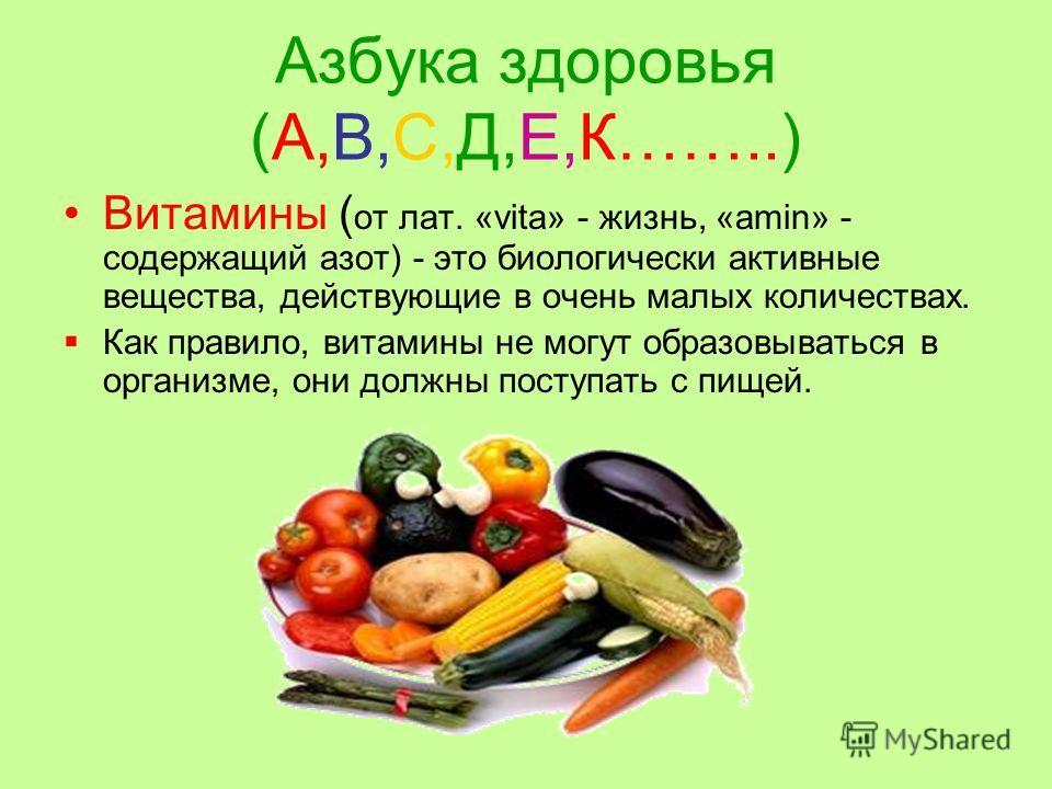Азбука здоровья (А,В,С,Д,Е,К……..) Витамины ( от лат. «vita» - жизнь, «amin» - содержащий азот) - это биологически активные вещества, действующие в очень малых количествах. Как правило, витамины не могут образовываться в организме, они должны поступат