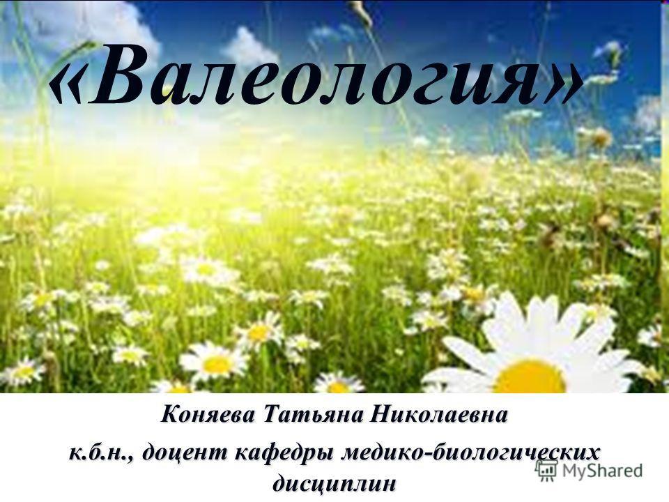 «Валеология» Коняева Татьяна Николаевна к.б.н., доцент кафедры медико-биологических дисциплин