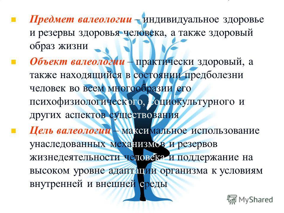 Предмет валеологии – индивидуальное здоровье и резервы здоровья человека, а также здоровый образ жизни Объект валеологии – практически здоровый, а также находящийся в состоянии предболезни человек во всем многообразии его психофизиологического, социо