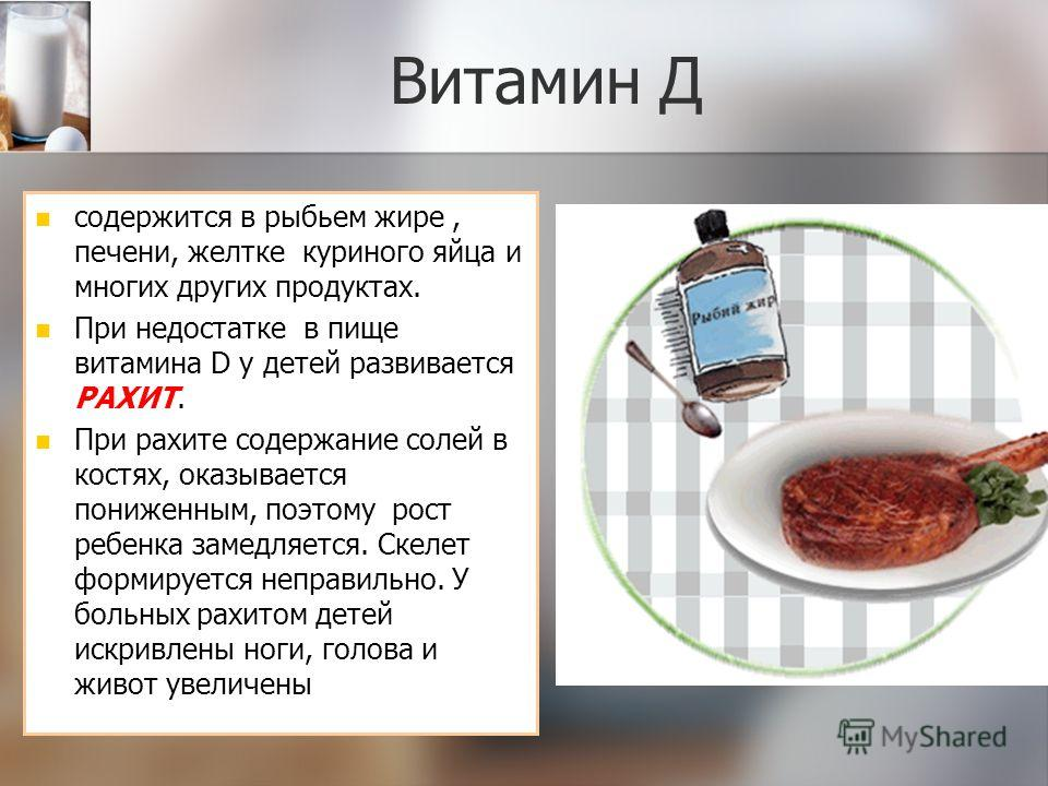 Витамин Д содержится в рыбьем жире, печени, желтке куриного яйца и многих других продуктах. При недостатке в пище витамина D у детей развивается РАХИТ. При рахите содержание солей в костях, оказывается пониженным, поэтому рост ребенка замедляется. Ск