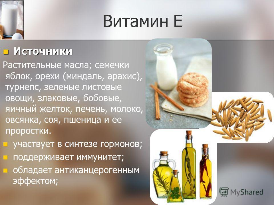 Витамин Е Источники Растительные масла; семечки яблок, орехи (миндаль, арахис), турнепс, зеленые листовые овощи, злаковые, бобовые, яичный желток, печень, молоко, овсянка, соя, пшеница и ее проростки. участвует в синтезе гормонов; поддерживает иммуни