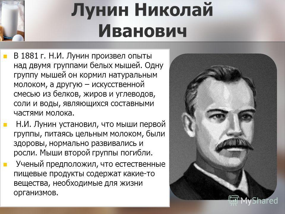 Лунин Николай Иванович В 1881 г. Н.И. Лунин произвел опыты над двумя группами белых мышей. Одну группу мышей он кормил натуральным молоком, а другую – искусственной смесью из белков, жиров и углеводов, соли и воды, являющихся составными частями молок