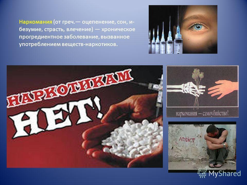 Наркомания (от греч. оцепенение, сон, и- безумие, страсть, влечение) хроническое прогредиентное заболевание, вызванное употреблением веществ-наркотиков.