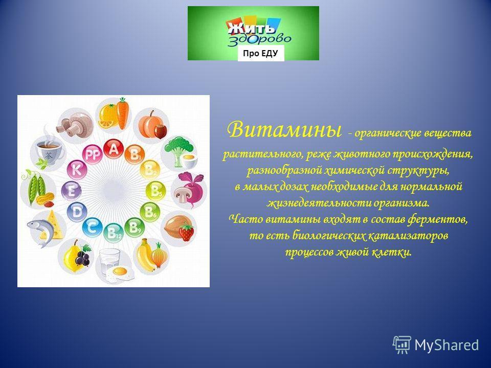 Витамины - органические вещества растительного, реже животного происхождения, разнообразной химической структуры, в малых дозах необходимые для нормальной жизнедеятельности организма. Часто витамины входят в состав ферментов, то есть биологических ка