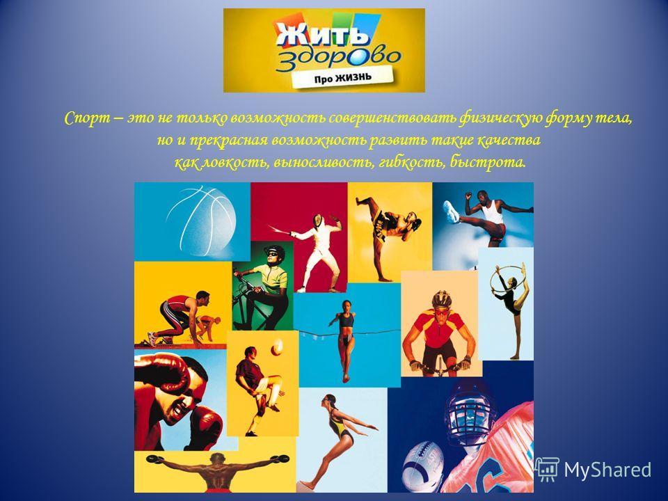 Спорт – это не только возможность совершенствовать физическую форму тела, но и прекрасная возможность развить такие качества как ловкость, выносливость, гибкость, быстрота.