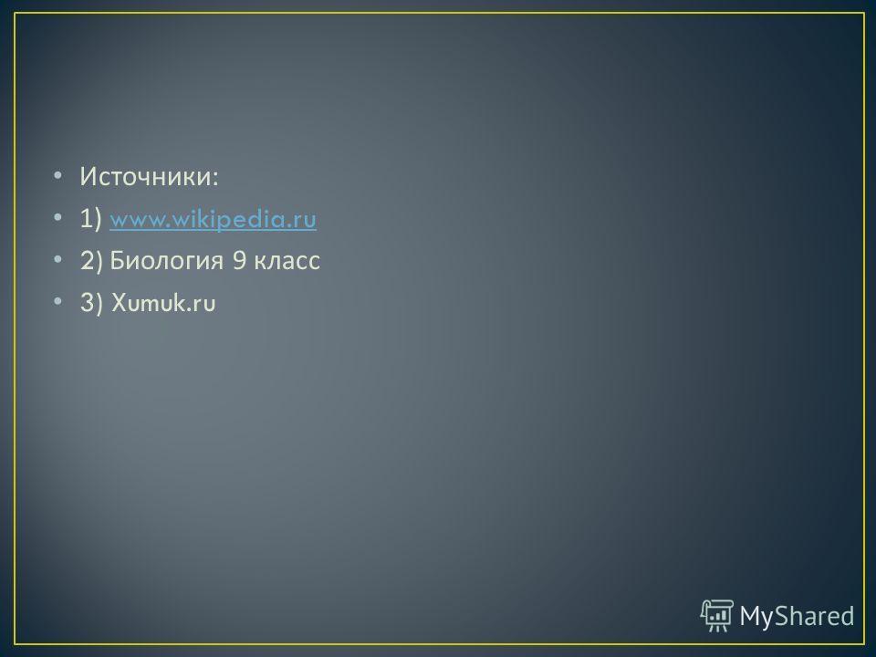 Источники : 1) www.wikipedia.ruwww.wikipedia.ru 2) Биология 9 класс 3) Xumuk.ru
