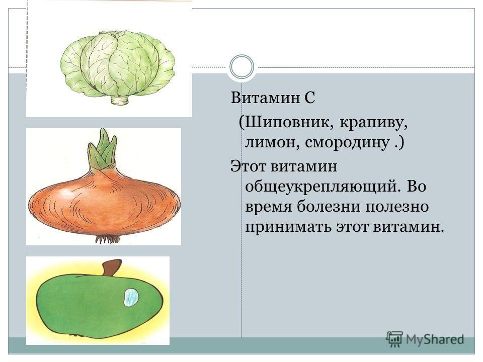 Витамин С (Шиповник, крапиву, лимон, смородину.) Этот витамин общеукрепляющий. Во время болезни полезно принимать этот витамин.
