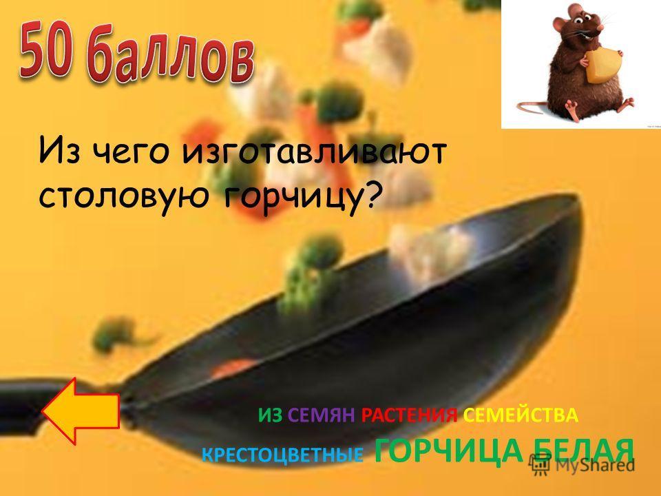Из чего изготавливают столовую горчицу? ИЗ СЕМЯН РАСТЕНИЯ СЕМЕЙСТВА КРЕСТОЦВЕТНЫЕ ГОРЧИЦА БЕЛАЯ