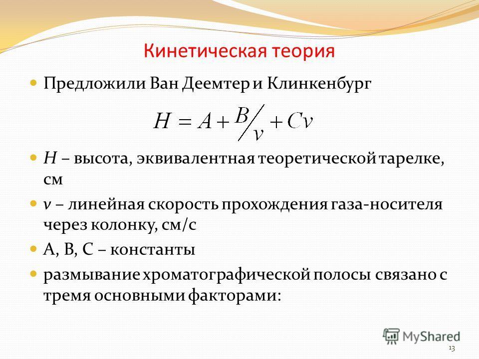 Кинетическая теория Предложили Ван Деемтер и Клинкенбург Н – высота, эквивалентная теоретической тарелке, см v – линейная скорость прохождения газа-носителя через колонку, см/с А, В, С – константы размывание хроматографической полосы связано с тремя