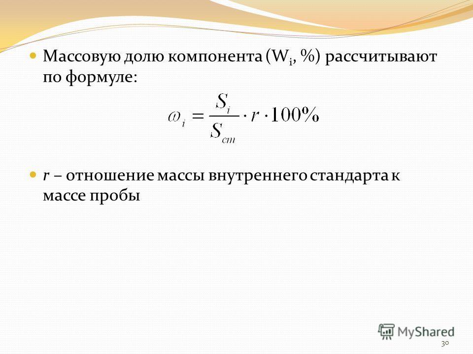 Массовую долю компонента (W i, %) рассчитывают по формуле: r – отношение массы внутреннего стандарта к массе пробы 30