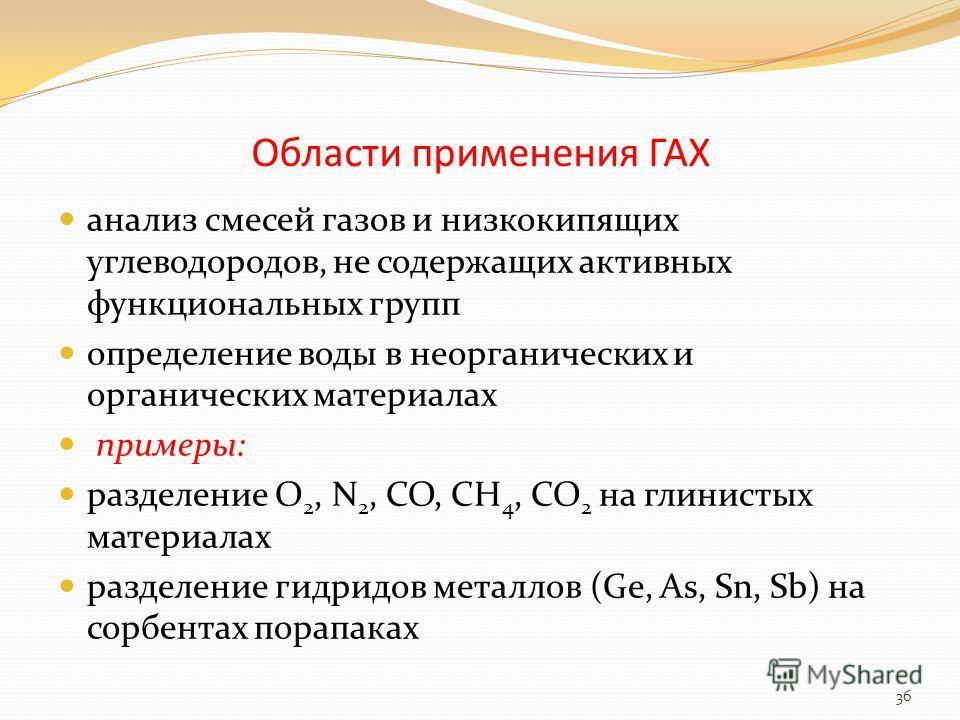 Области применения ГАХ анализ смесей газов и низкокипящих углеводородов, не содержащих активных функциональных групп определение воды в неорганических и органических материалах примеры: разделение О 2, N 2, СО, СН 4, СО 2 на глинистых материалах разд