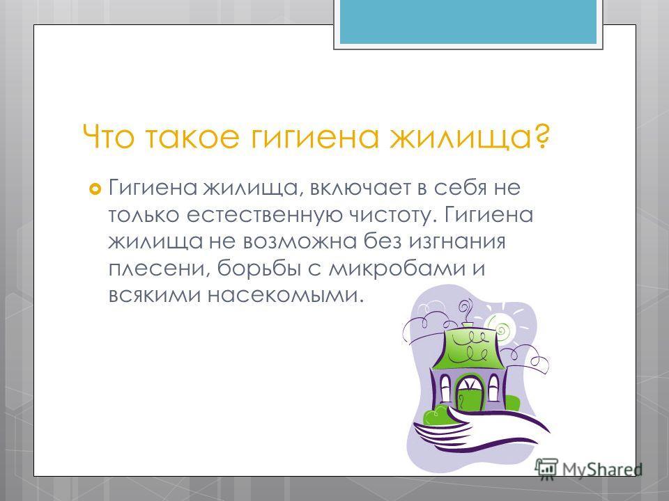 Что такое гигиена жилища? Гигиена жилища, включает в себя не только естественную чистоту. Гигиена жилища не возможна без изгнания плесени, борьбы с микробами и всякими насекомыми.
