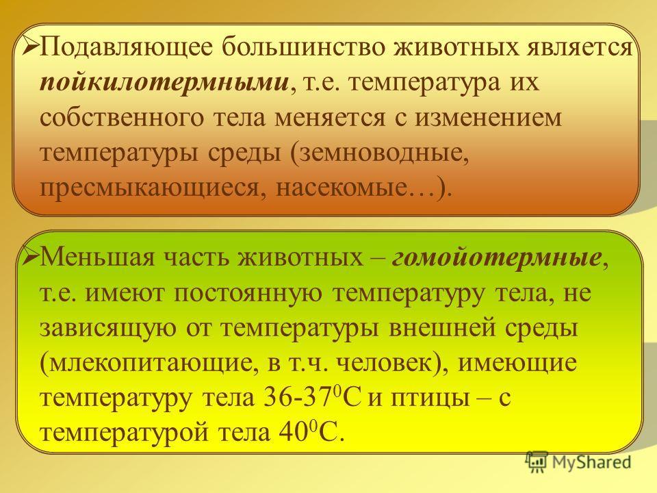 Подавляющее большинство животных является пойкилотермными, т.е. температура их собственного тела меняется с изменением температуры среды (земноводные, пресмыкающиеся, насекомые…). Меньшая часть животных – гомойотермные, т.е. имеют постоянную температ