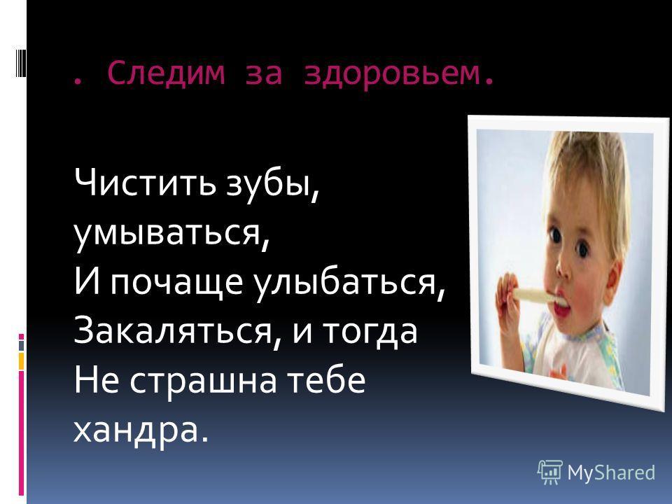 . Следим за здоровьем. Чистить зубы, умываться, И почаще улыбаться, Закаляться, и тогда Не страшна тебе хандра.