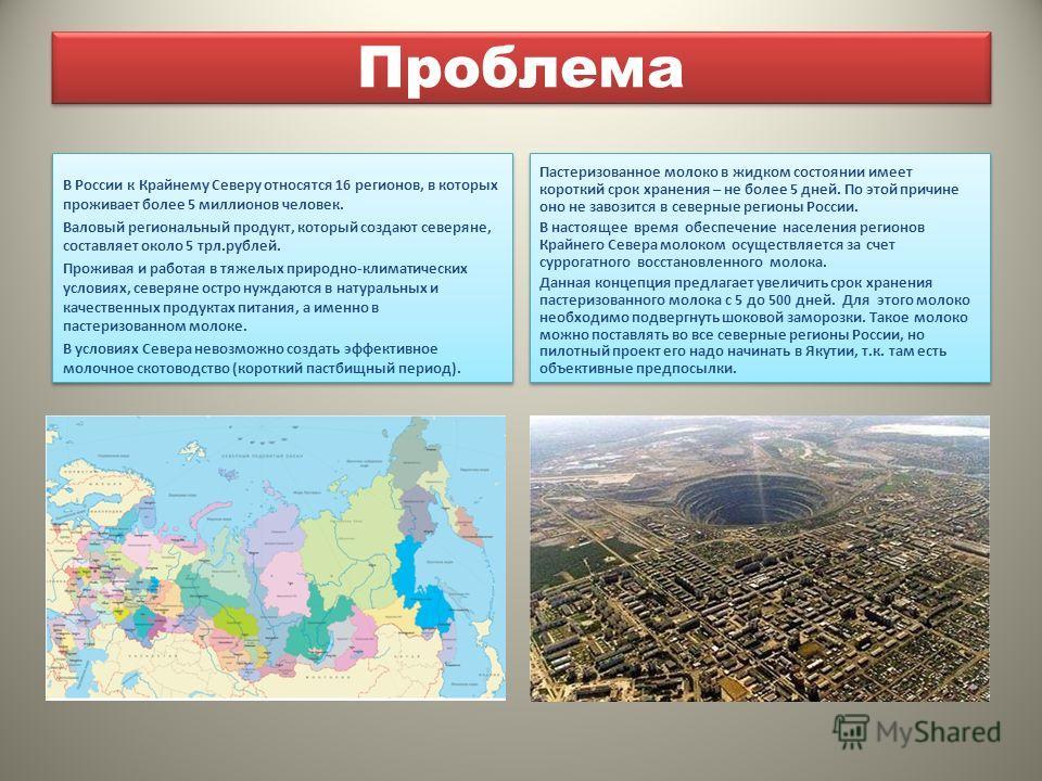 Проблема В России к Крайнему Северу относятся 16 регионов, в которых проживает более 5 миллионов человек. Валовый региональный продукт, который создают северяне, составляет около 5 трл.рублей. Проживая и работая в тяжелых природно-климатических услов