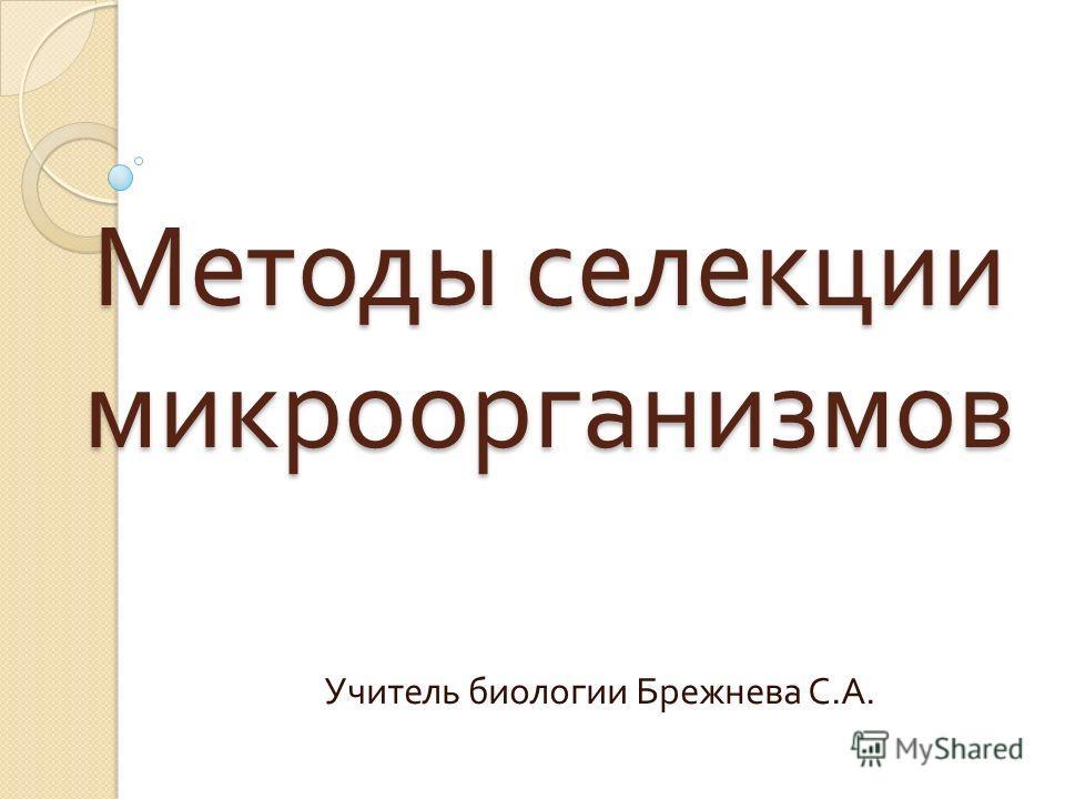 Методы селекции микроорганизмов Учитель биологии Брежнева С. А.