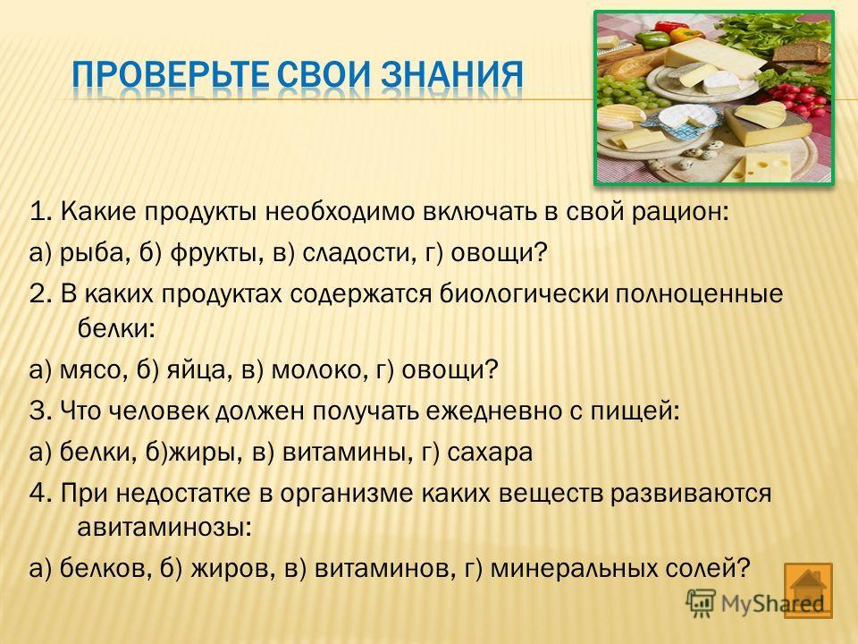 1. Какие продукты необходимо включать в свой рацион: а) рыба, б) фрукты, в) сладости, г) овощи? 2. В каких продуктах содержатся биологически полноценные белки: а) мясо, б) яйца, в) молоко, г) овощи? 3. Что человек должен получать ежедневно с пищей: а