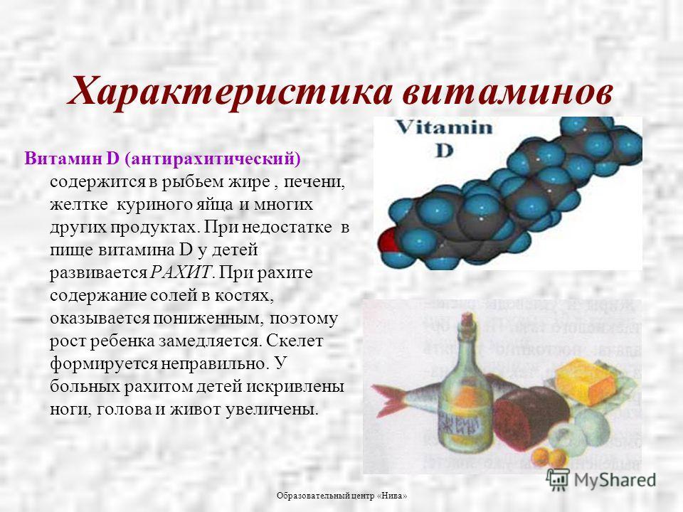 Образовательный центр «Нива» Характеристика витаминов Витамин D (антирахитический) содержится в рыбьем жире, печени, желтке куриного яйца и многих других продуктах. При недостатке в пище витамина D у детей развивается РАХИТ. При рахите содержание сол