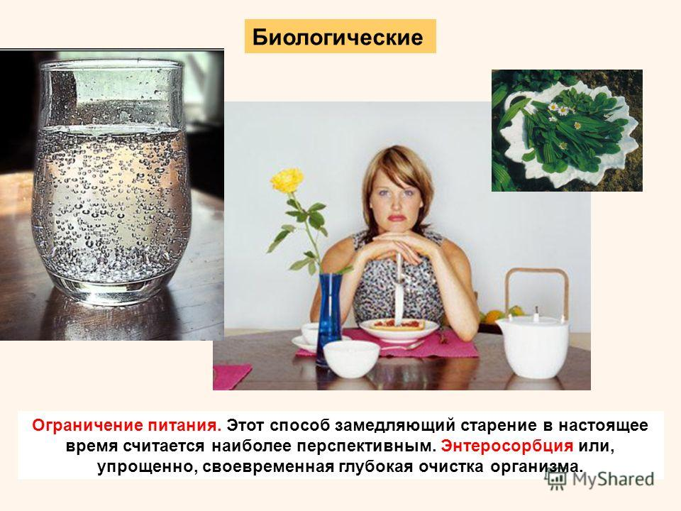 Биологические Ограничение питания. Этот способ замедляющий старение в настоящее время считается наиболее перспективным. Энтеросорбция или, упрощенно, своевременная глубокая очистка организма.