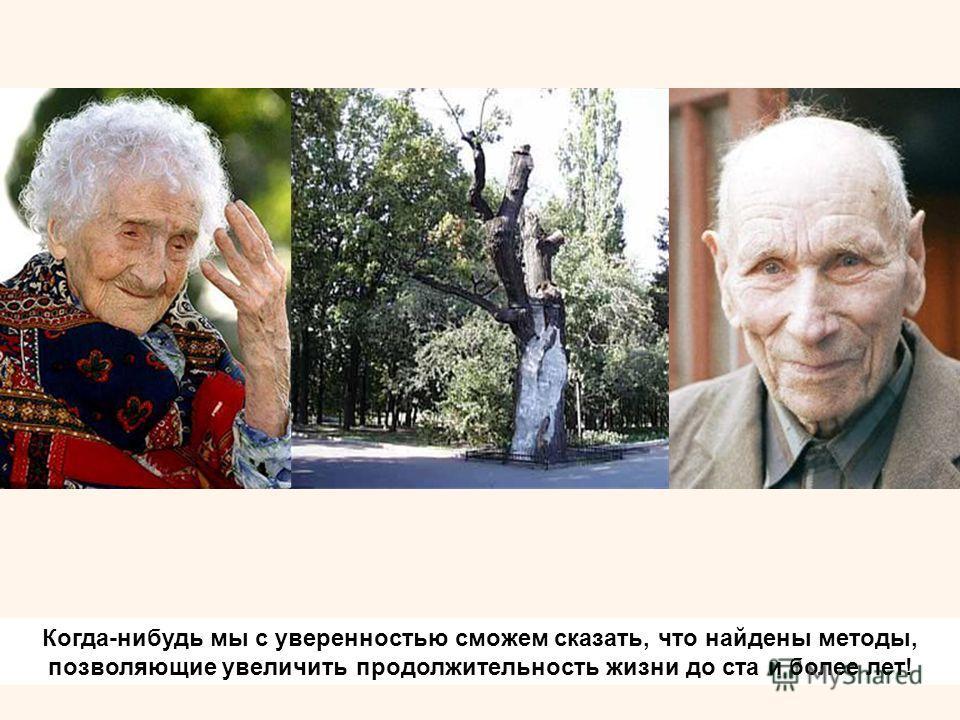Когда-нибудь мы с уверенностью сможем сказать, что найдены методы, позволяющие увеличить продолжительность жизни до ста и более лет!