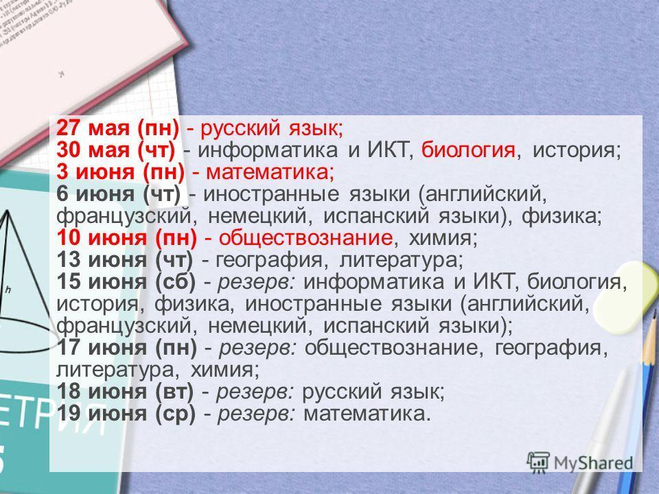 27 мая (пн) - русский язык; 30 мая (чт) - информатика и ИКТ, биология, история; 3 июня (пн) - математика; 6 июня (чт) - иностранные языки (английский, французский, немецкий, испанский языки), физика; 10 июня (пн) - обществознание, химия; 13 июня (чт)