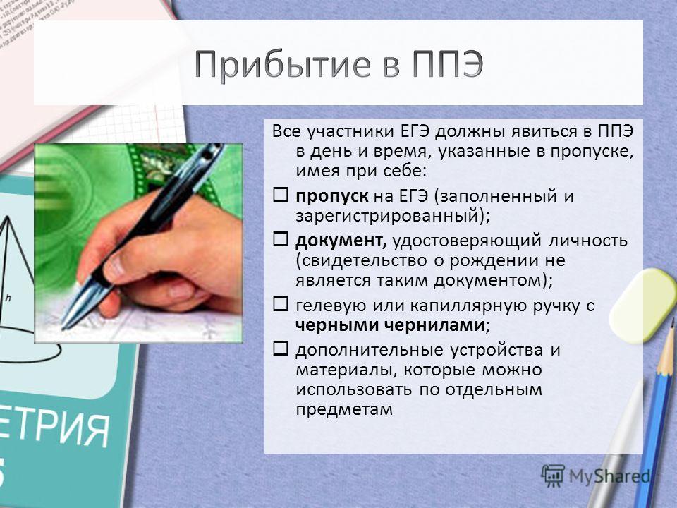 Все участники ЕГЭ должны явиться в ППЭ в день и время, указанные в пропуске, имея при себе: пропуск на ЕГЭ (заполненный и зарегистрированный); документ, удостоверяющий личность (свидетельство о рождении не является таким документом); гелевую или капи