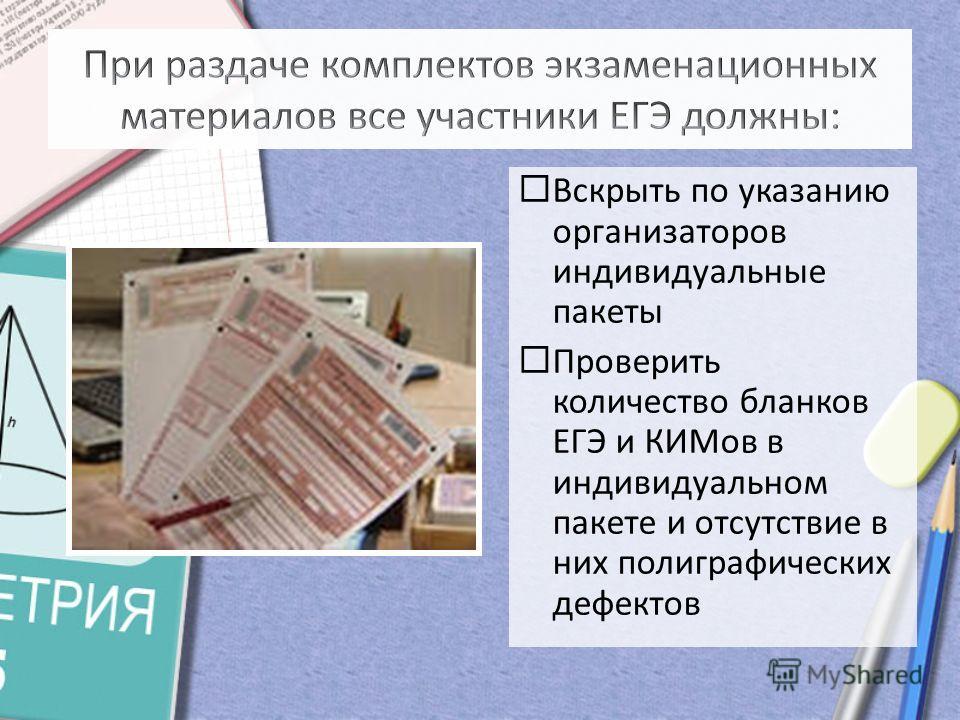 Вскрыть по указанию организаторов индивидуальные пакеты Проверить количество бланков ЕГЭ и КИМов в индивидуальном пакете и отсутствие в них полиграфических дефектов