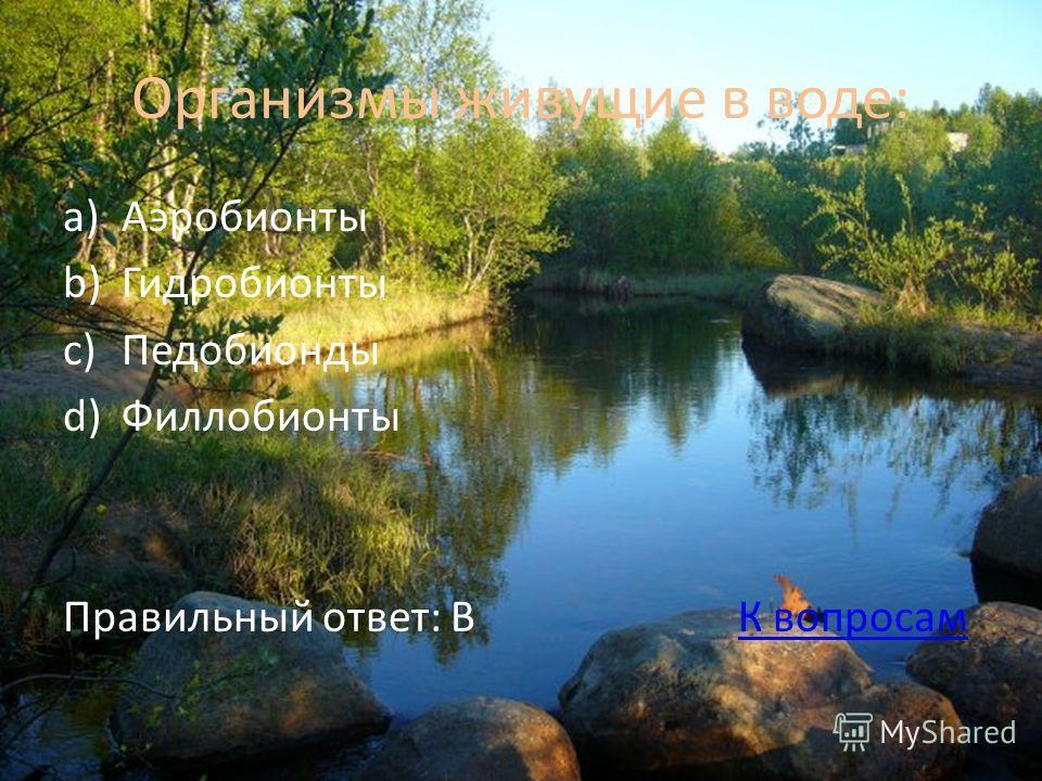 Организмы живущие в воде: a)Аэробионты b)Гидробионты c)Педобионды d)Филлобионты Правильный ответ: В К вопросамК вопросам