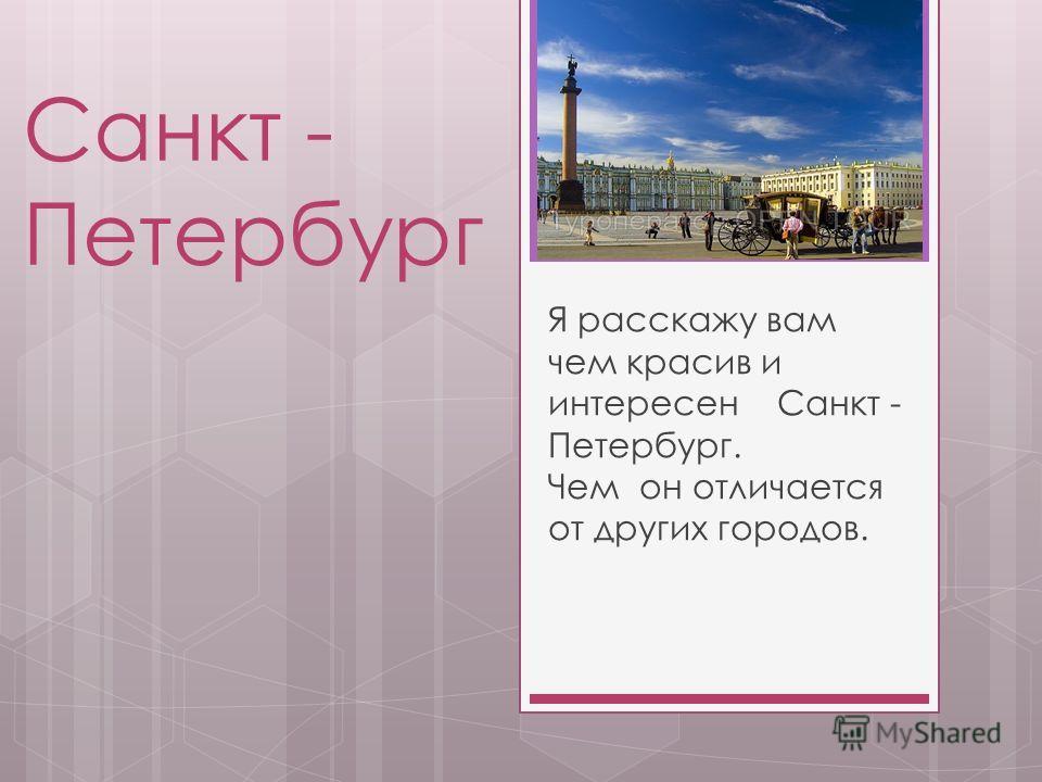 Санкт - Петербург Я расскажу вам чем красив и интересен Санкт - Петербург. Чем он отличается от других городов.