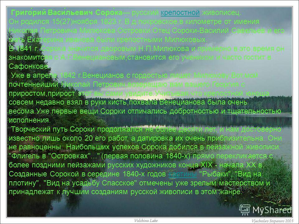 Григо́рий Васи́льевич Соро́ка русский крепостной живописец.крепостной Он родился 15(27)ноября 1823 г. В д.покровское,в километре от имения Николая Петровича Милюкова Островки.Отец Сороки-Василий Савельев и его мать Екатерина иванова были крепостными