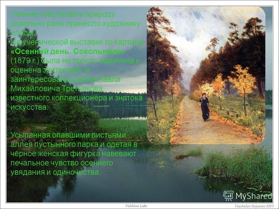 Умение чувствовать природу довольно рано принесло художнику плоды. На ученической выставке го картина «Осенний день. Сокольники» (1879 г.) была не просто замечена и оценена зрителями, а заинтересовала самого Павла Михайловича Третьякова, известного к