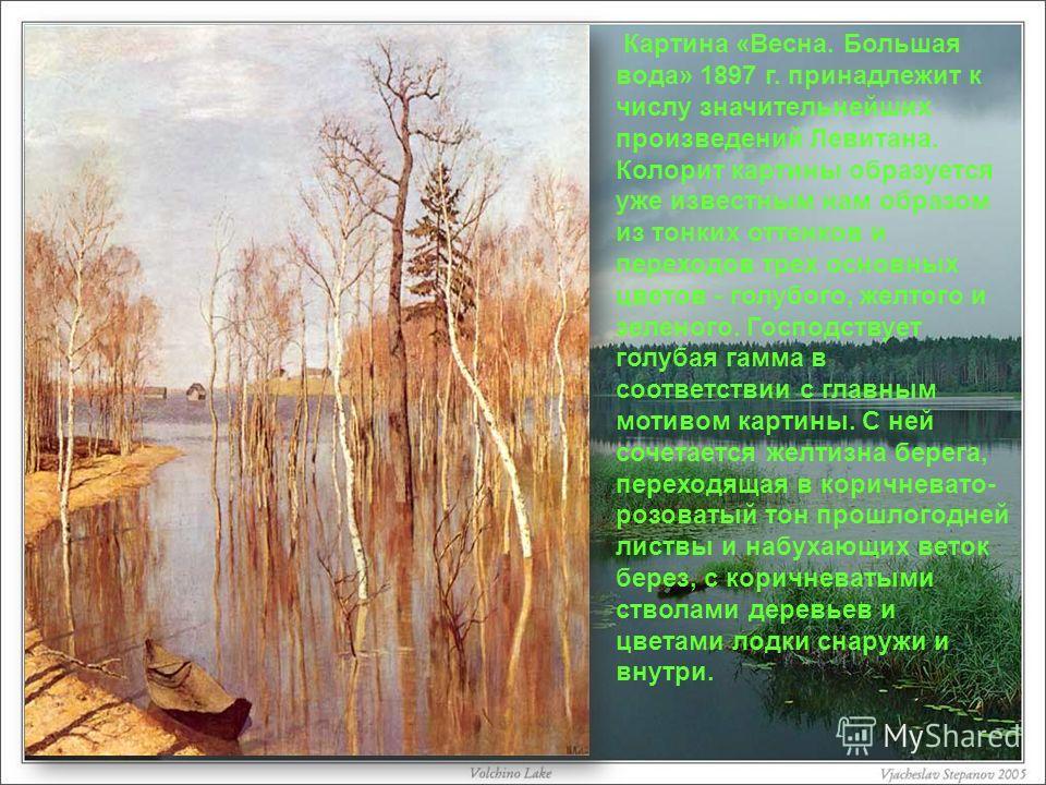 Картина «Весна. Большая вода» 1897 г. принадлежит к числу значительнейших произведений Левитана. Колорит картины образуется уже известным нам образом из тонких оттенков и переходов трех основных цветов - голубого, желтого и зеленого. Господствует гол